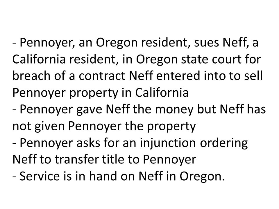 - Pennoyer, an Oregon resident, sues Neff, a California resident, in Oregon state court for breach of a contract Neff entered into to sell Pennoyer property in California - Pennoyer gave Neff the money but Neff has not given Pennoyer the property - Pennoyer asks for an injunction ordering Neff to transfer title to Pennoyer - Service is in hand on Neff in Oregon.