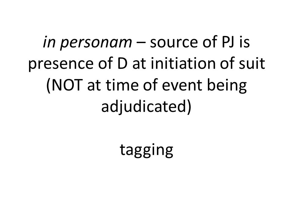 in personam – source of PJ is presence of D at initiation of suit (NOT at time of event being adjudicated) tagging