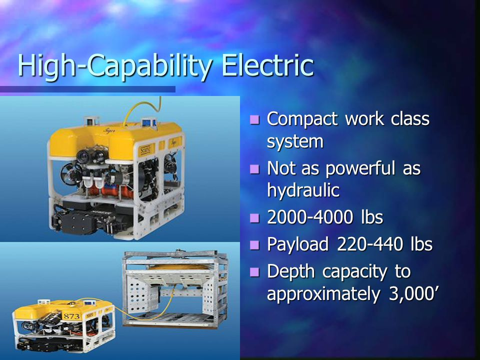 High-Capability Electric Compact work class system Not as powerful as hydraulic 2000-4000 lbs Payload 220-440 lbs Depth capacity to approximately 3,00