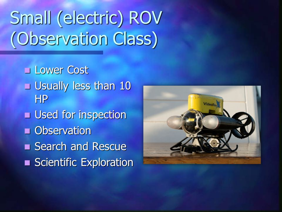 Small (electric) ROV (Observation Class) Lower Cost Lower Cost Usually less than 10 HP Usually less than 10 HP Used for inspection Used for inspection Observation Observation Search and Rescue Search and Rescue Scientific Exploration Scientific Exploration