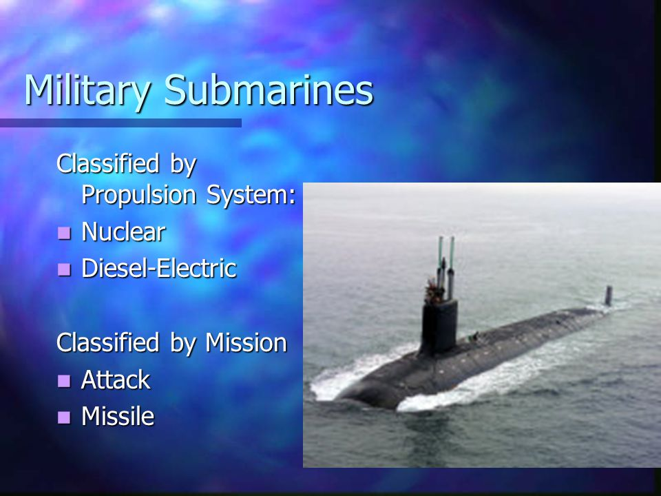Military Submarines Classified by Propulsion System: Nuclear Nuclear Diesel-Electric Diesel-Electric Classified by Mission Attack Attack Missile Missi