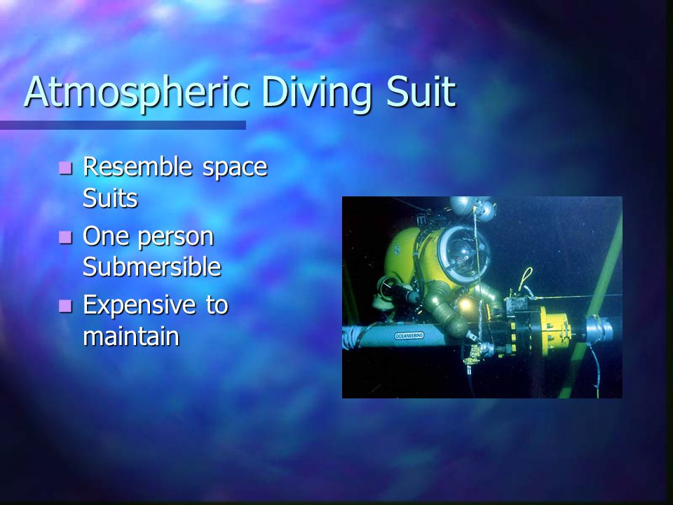 Atmospheric Diving Suit Resemble space Suits Resemble space Suits One person Submersible One person Submersible Expensive to maintain Expensive to maintain