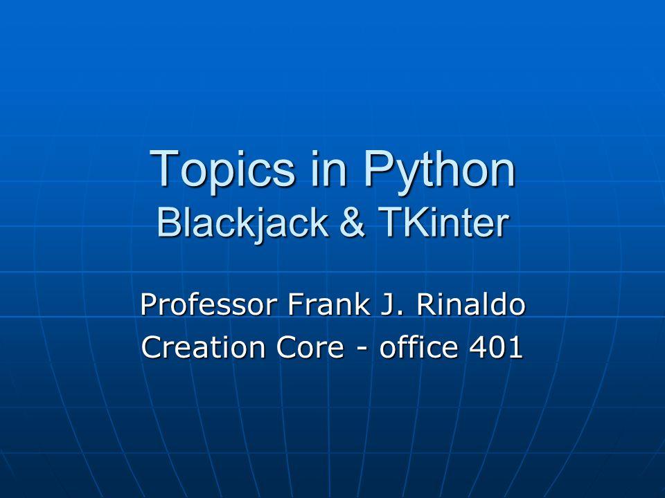 Topics in Python Blackjack & TKinter Professor Frank J. Rinaldo Creation Core - office 401