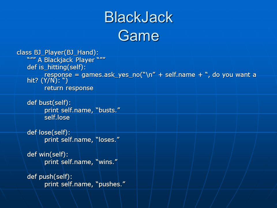 BlackJack Game class BJ_Player(BJ_Hand): A Blackjack Player A Blackjack Player def is_hitting(self): response = games.ask_yes_no(\n + self.name +, do