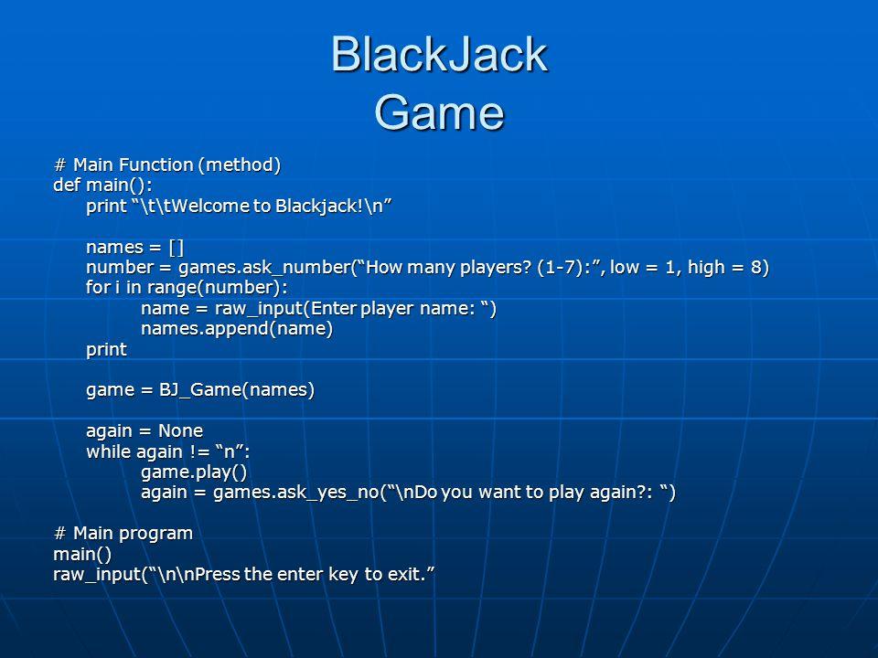 BlackJack Game # Main Function (method) def main(): print \t\tWelcome to Blackjack!\n names = [] number = games.ask_number(How many players? (1-7):, l