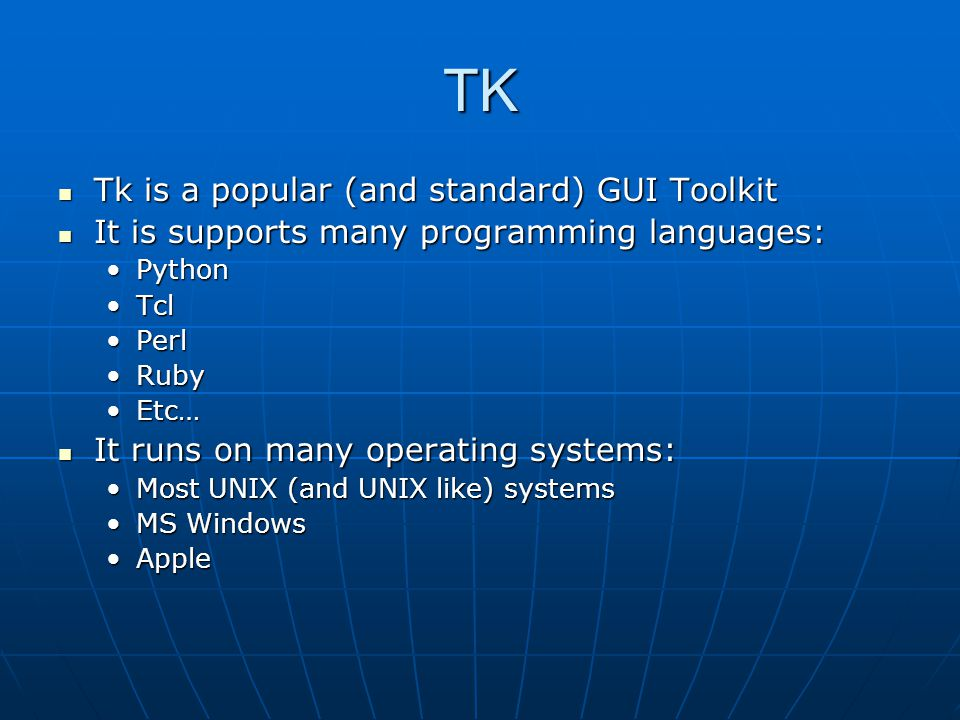 TK Tk is a popular (and standard) GUI Toolkit Tk is a popular (and standard) GUI Toolkit It is supports many programming languages: It is supports man