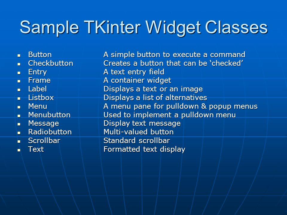 Sample TKinter Widget Classes ButtonA simple button to execute a command ButtonA simple button to execute a command Checkbutton Creates a button that