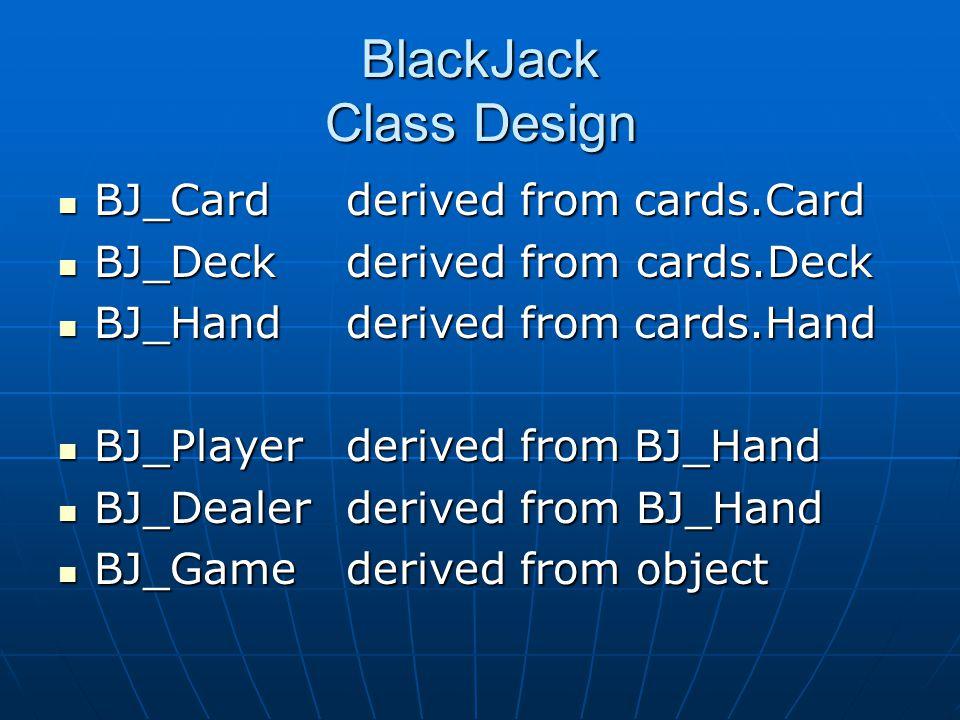 BlackJack Class Design BJ_Cardderived fromcards.Card BJ_Cardderived fromcards.Card BJ_Deckderived from cards.Deck BJ_Deckderived from cards.Deck BJ_Ha