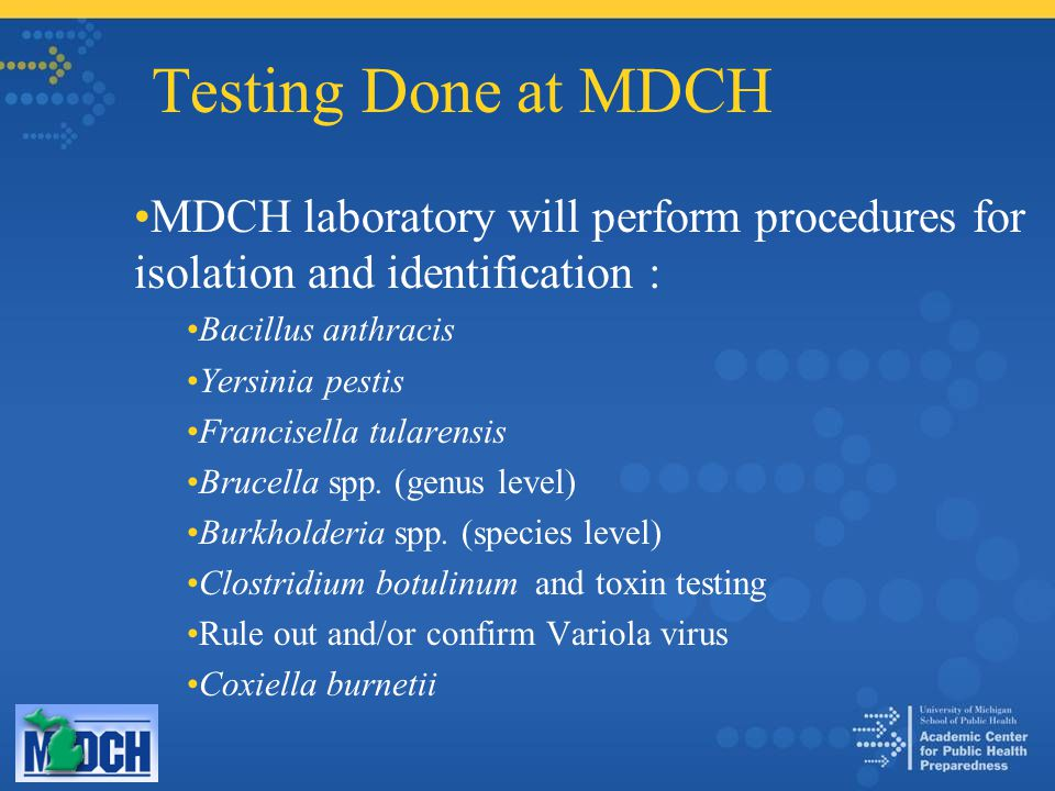 Testing Done at MDCH MDCH laboratory will perform procedures for isolation and identification : Bacillus anthracis Yersinia pestis Francisella tularensis Brucella spp.