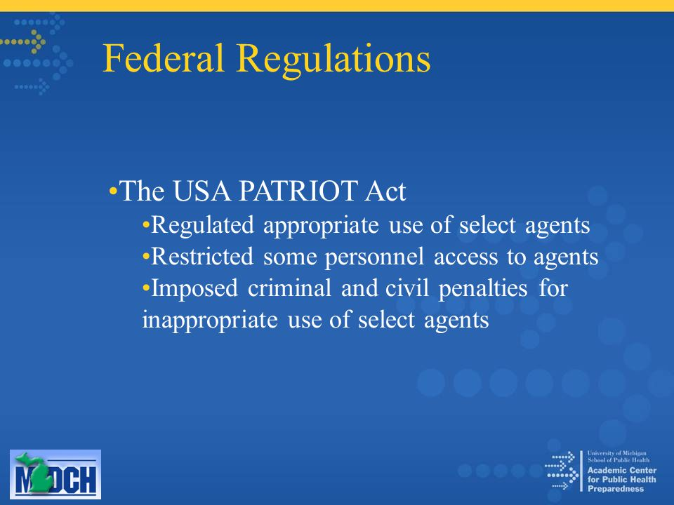 Federal Regulations The USA PATRIOT Act Regulated appropriate use of select agents Restricted some personnel access to agents Imposed criminal and civil penalties for inappropriate use of select agents
