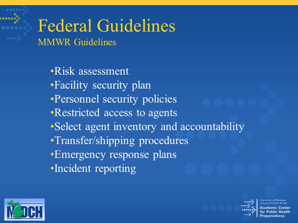Federal Guidelines MMWR Guidelines Risk assessment Facility security plan Personnel security policies Restricted access to agents Select agent inventory and accountability Transfer/shipping procedures Emergency response plans Incident reporting
