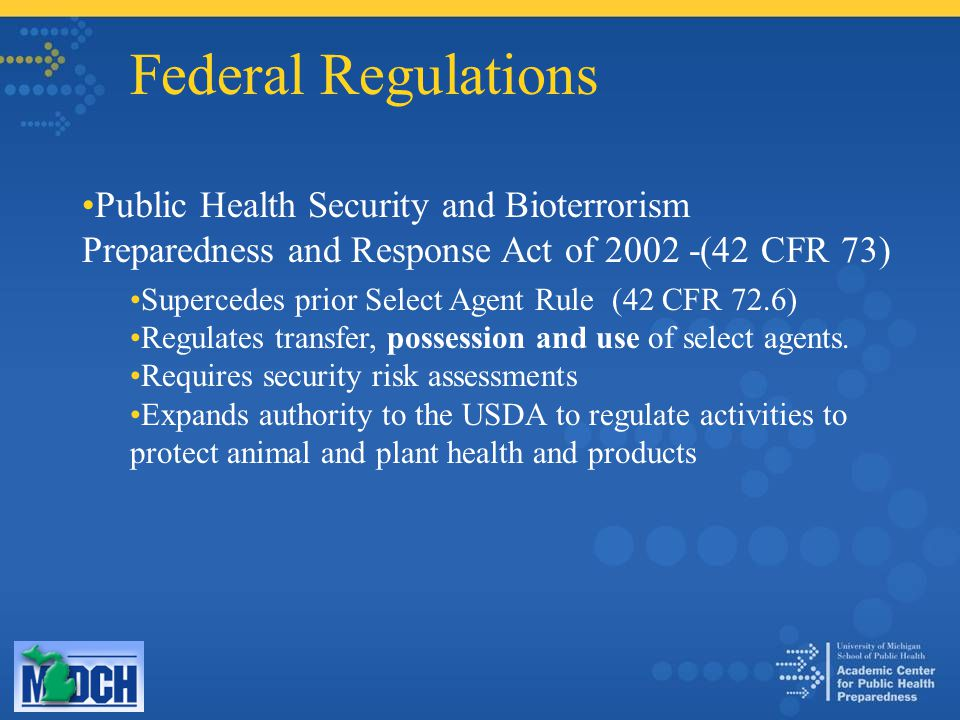 Federal Regulations Public Health Security and Bioterrorism Preparedness and Response Act of 2002 -(42 CFR 73) Supercedes prior Select Agent Rule (42 CFR 72.6) Regulates transfer, possession and use of select agents.
