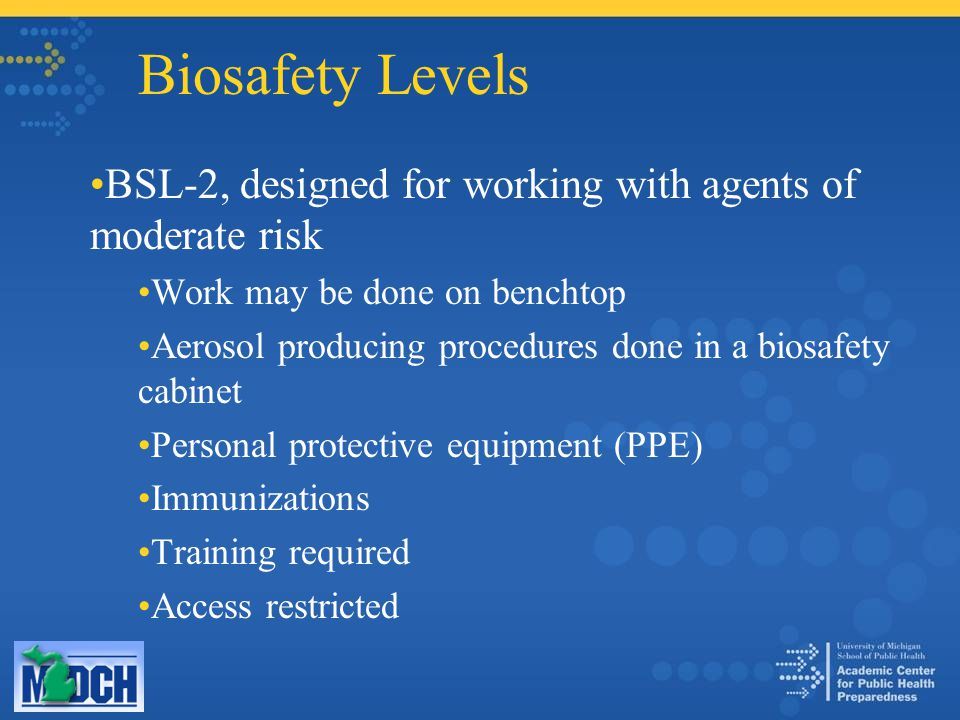 Biosafety Levels BSL-2, designed for working with agents of moderate risk Work may be done on benchtop Aerosol producing procedures done in a biosafet