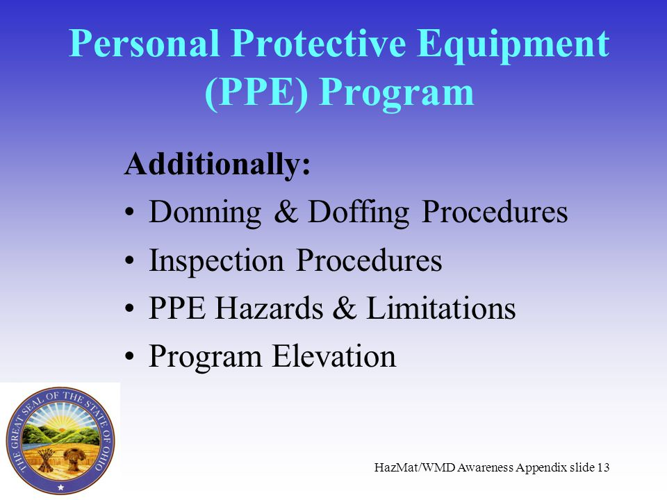 HazMat/WMD Awareness Appendix slide 13 Personal Protective Equipment (PPE) Program Additionally: Donning & Doffing Procedures Inspection Procedures PP