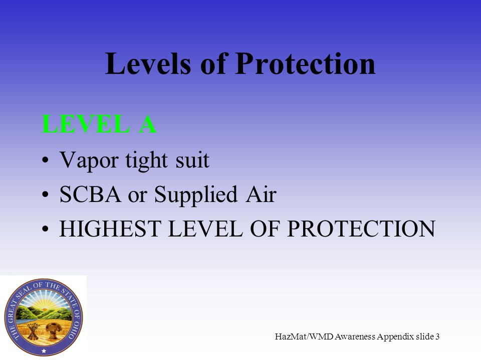 HazMat/WMD Awareness Appendix slide 3 Levels of Protection LEVEL A Vapor tight suit SCBA or Supplied Air HIGHEST LEVEL OF PROTECTION