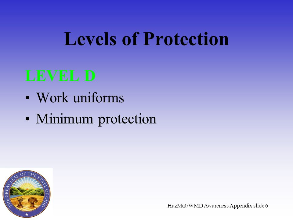 HazMat/WMD Awareness Appendix slide 6 Levels of Protection LEVEL D Work uniforms Minimum protection
