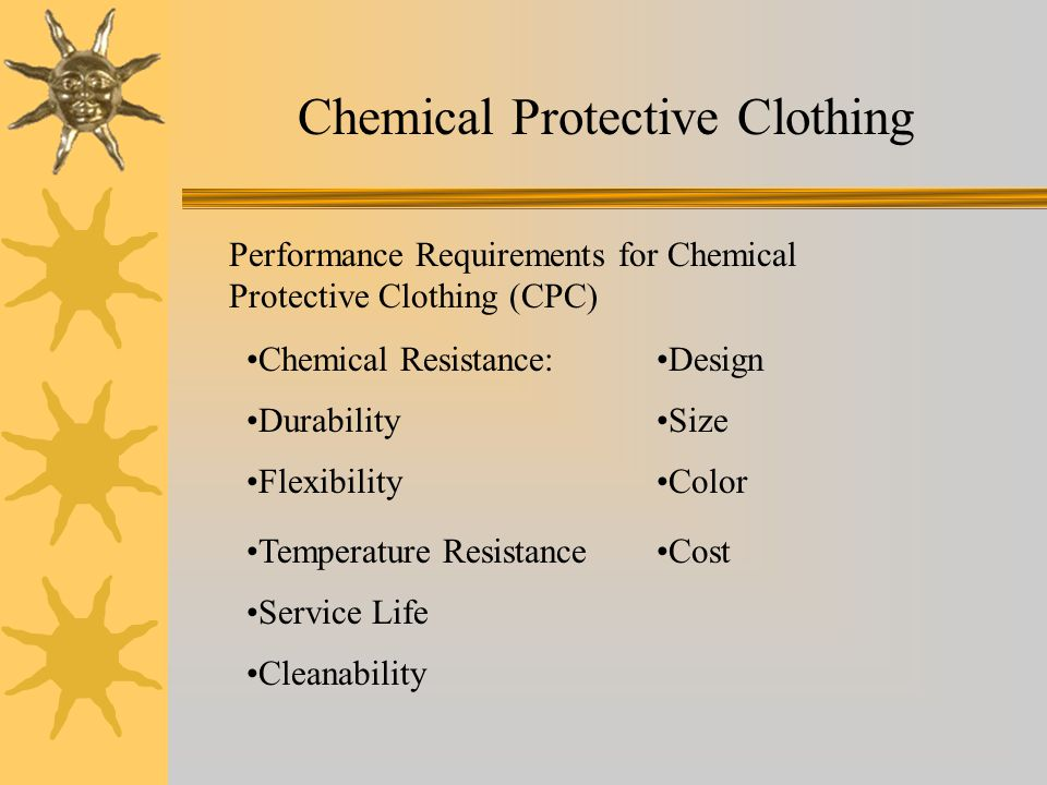 Chemical Protective Clothing Performance Requirements for Chemical Protective Clothing (CPC) Chemical Resistance: Durability Flexibility Temperature Resistance Service Life Cleanability Design Size Color Cost