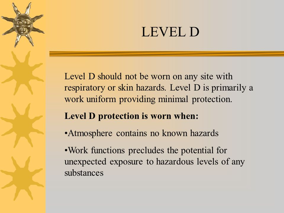 LEVEL D Level D should not be worn on any site with respiratory or skin hazards.