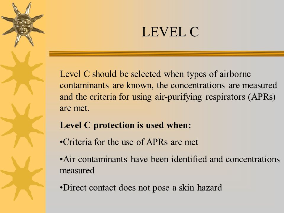 LEVEL C Level C should be selected when types of airborne contaminants are known, the concentrations are measured and the criteria for using air-purifying respirators (APRs) are met.