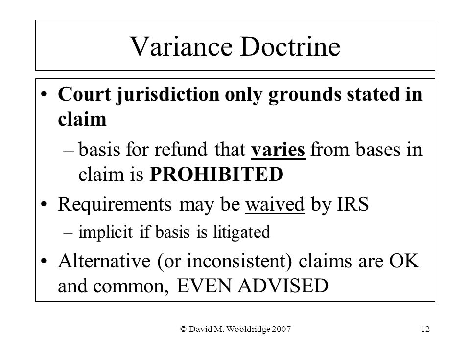 © David M. Wooldridge 200712 Variance Doctrine Court jurisdiction only grounds stated in claim –basis for refund that varies from bases in claim is PR