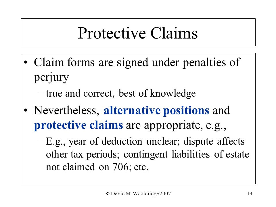 © David M. Wooldridge 200714 Protective Claims Claim forms are signed under penalties of perjury –true and correct, best of knowledge Nevertheless, al