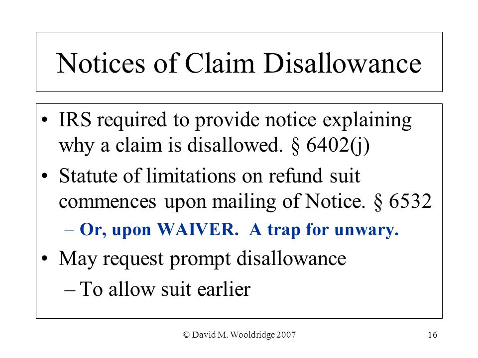 © David M. Wooldridge 200716 Notices of Claim Disallowance IRS required to provide notice explaining why a claim is disallowed. § 6402(j) Statute of l