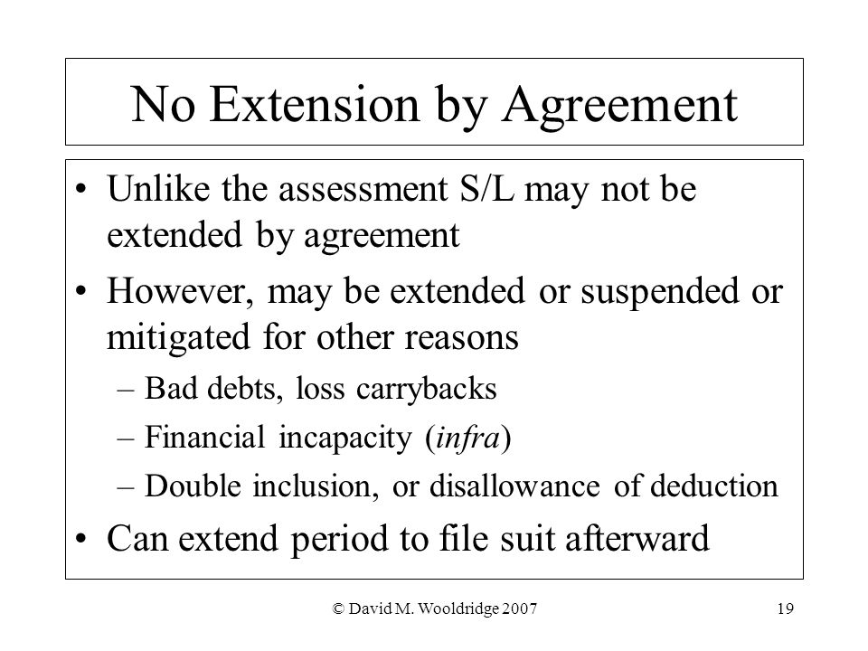 © David M. Wooldridge 200719 No Extension by Agreement Unlike the assessment S/L may not be extended by agreement However, may be extended or suspende