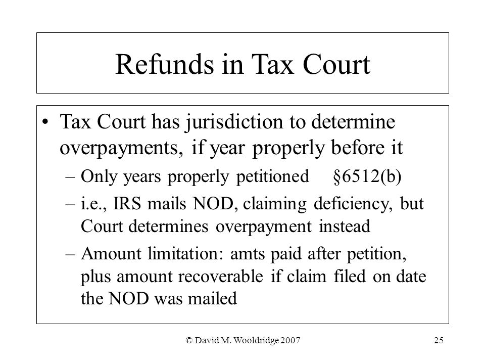© David M. Wooldridge 200725 Refunds in Tax Court Tax Court has jurisdiction to determine overpayments, if year properly before it –Only years properl