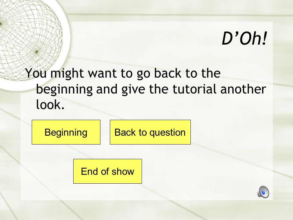 Oh brother! You might want to go back to the beginning and give the tutorial another look. BeginningBack to question End of show