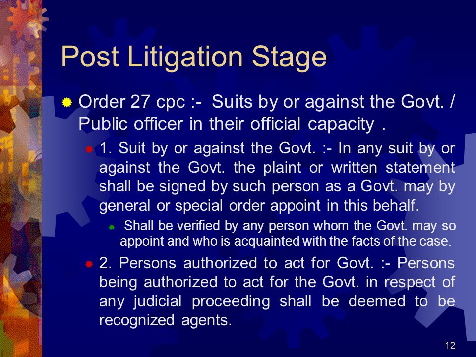 12 Post Litigation Stage Order 27 cpc :- Suits by or against the Govt. / Public officer in their official capacity. 1. Suit by or against the Govt. :-
