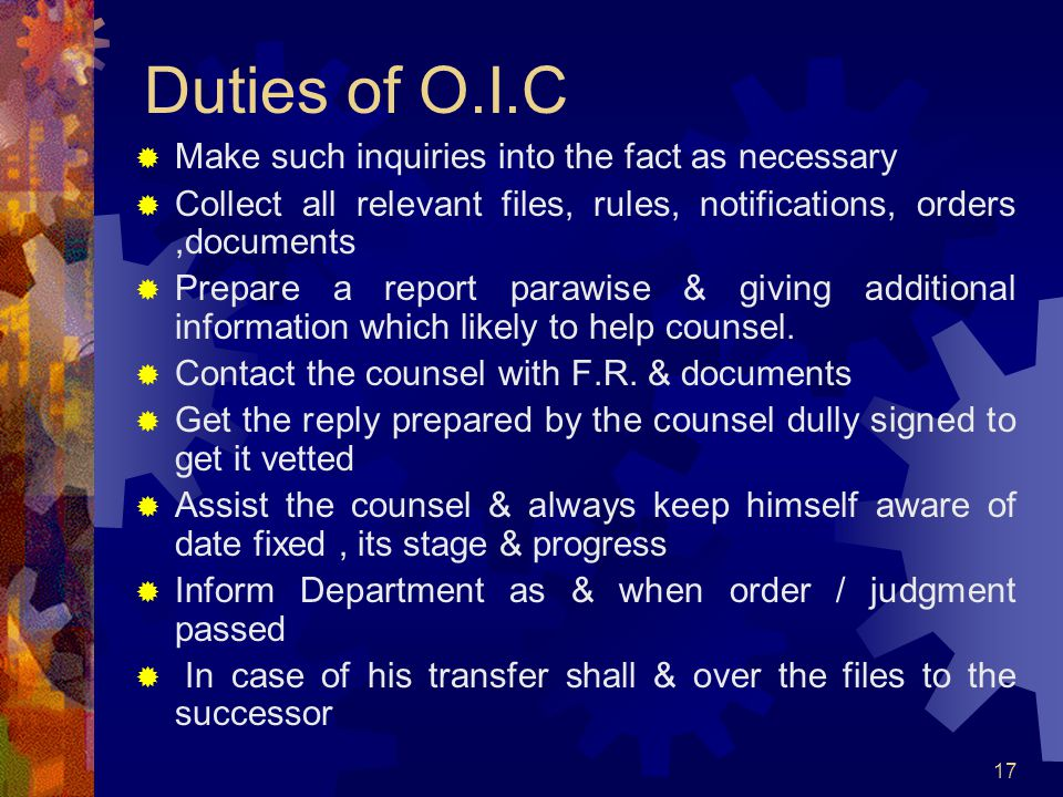 17 Duties of O.I.C Make such inquiries into the fact as necessary Collect all relevant files, rules, notifications, orders,documents Prepare a report