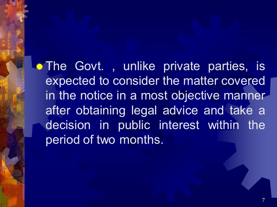 7 The Govt., unlike private parties, is expected to consider the matter covered in the notice in a most objective manner after obtaining legal advice