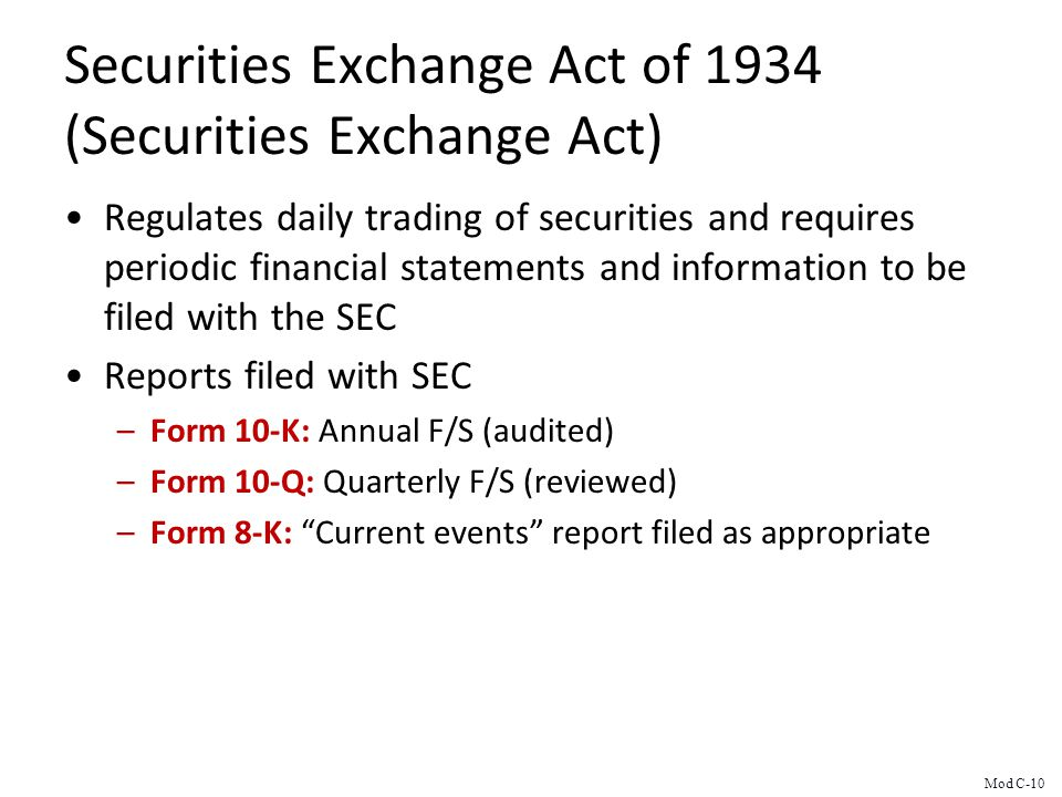 Securities Exchange Act of 1934 (Securities Exchange Act) Regulates daily trading of securities and requires periodic financial statements and information to be filed with the SEC Reports filed with SEC –Form 10-K: Annual F/S (audited) –Form 10-Q: Quarterly F/S (reviewed) –Form 8-K: Current events report filed as appropriate Mod C-10