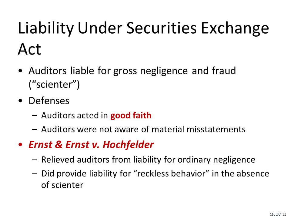 Liability Under Securities Exchange Act Auditors liable for gross negligence and fraud (scienter) Defenses –Auditors acted in good faith –Auditors were not aware of material misstatements Ernst & Ernst v.