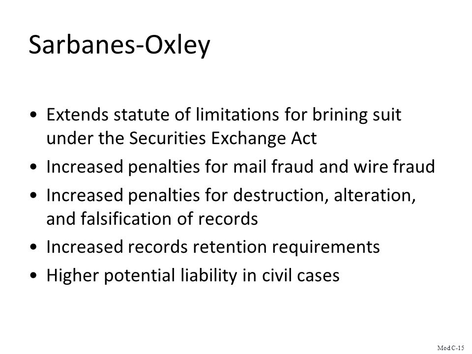 Sarbanes-Oxley Extends statute of limitations for brining suit under the Securities Exchange Act Increased penalties for mail fraud and wire fraud Increased penalties for destruction, alteration, and falsification of records Increased records retention requirements Higher potential liability in civil cases Mod C-15
