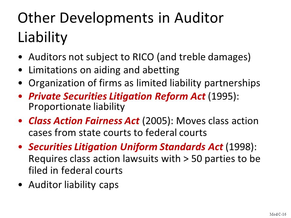 Other Developments in Auditor Liability Auditors not subject to RICO (and treble damages) Limitations on aiding and abetting Organization of firms as limited liability partnerships Private Securities Litigation Reform Act (1995): Proportionate liability Class Action Fairness Act (2005): Moves class action cases from state courts to federal courts Securities Litigation Uniform Standards Act (1998): Requires class action lawsuits with > 50 parties to be filed in federal courts Auditor liability caps Mod C-16