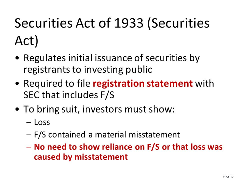Securities Act of 1933 (Securities Act) Regulates initial issuance of securities by registrants to investing public Required to file registration statement with SEC that includes F/S To bring suit, investors must show: –Loss –F/S contained a material misstatement –No need to show reliance on F/S or that loss was caused by misstatement Mod C-8