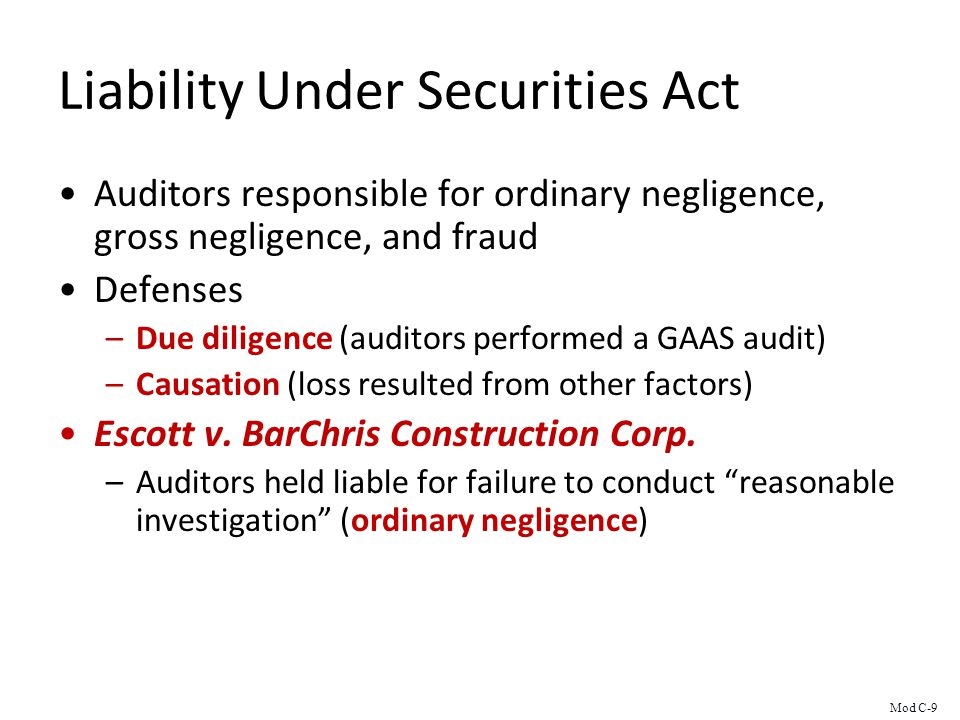 Liability Under Securities Act Auditors responsible for ordinary negligence, gross negligence, and fraud Defenses –Due diligence (auditors performed a GAAS audit) –Causation (loss resulted from other factors) Escott v.