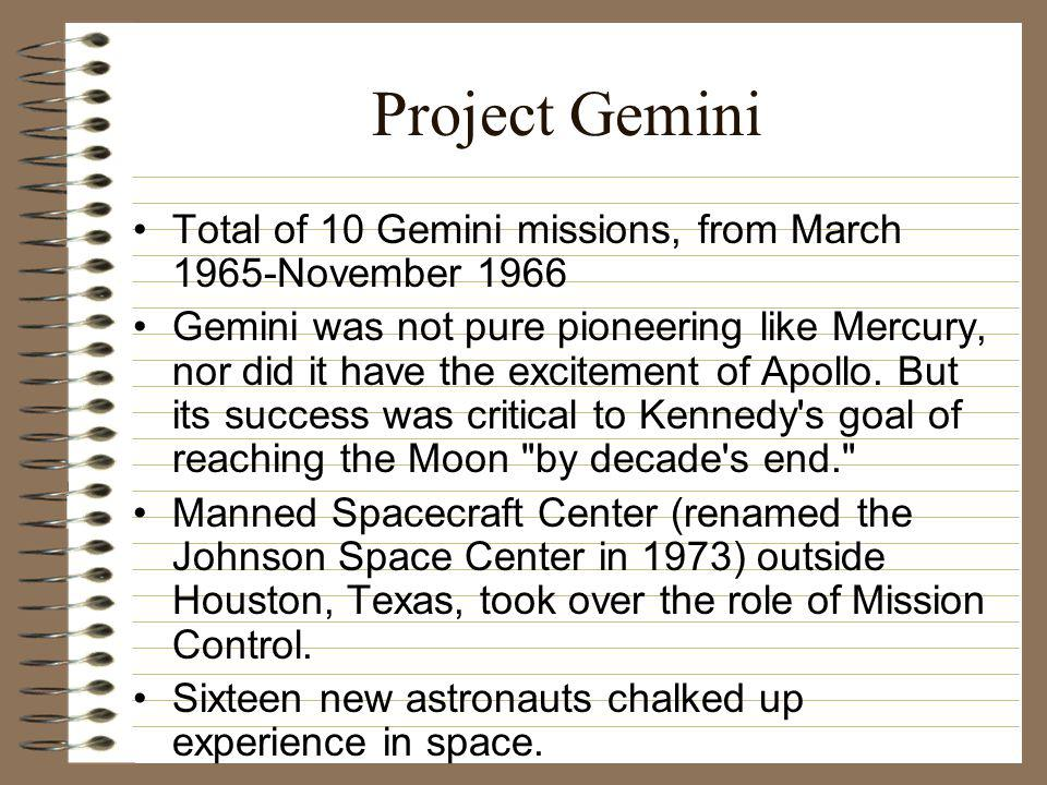 Project Gemini Total of 10 Gemini missions, from March 1965-November 1966 Gemini was not pure pioneering like Mercury, nor did it have the excitement of Apollo.