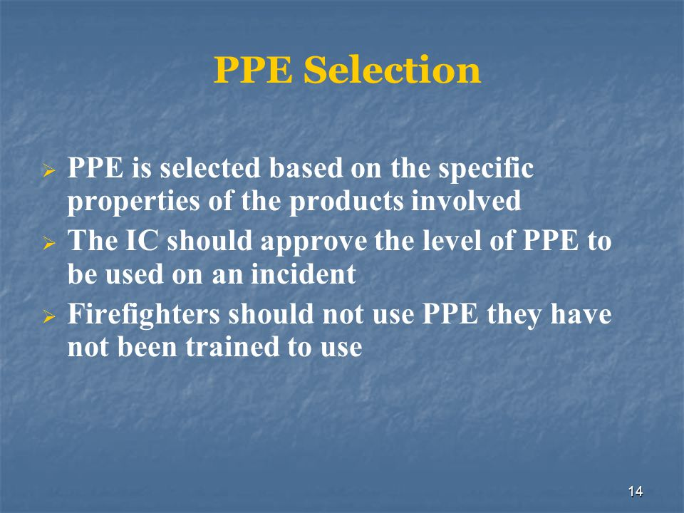14 PPE Selection PPE is selected based on the specific properties of the products involved The IC should approve the level of PPE to be used on an inc