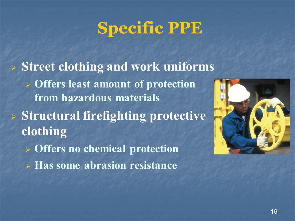 16 Specific PPE Street clothing and work uniforms Offers least amount of protection from hazardous materials Structural firefighting protective clothi