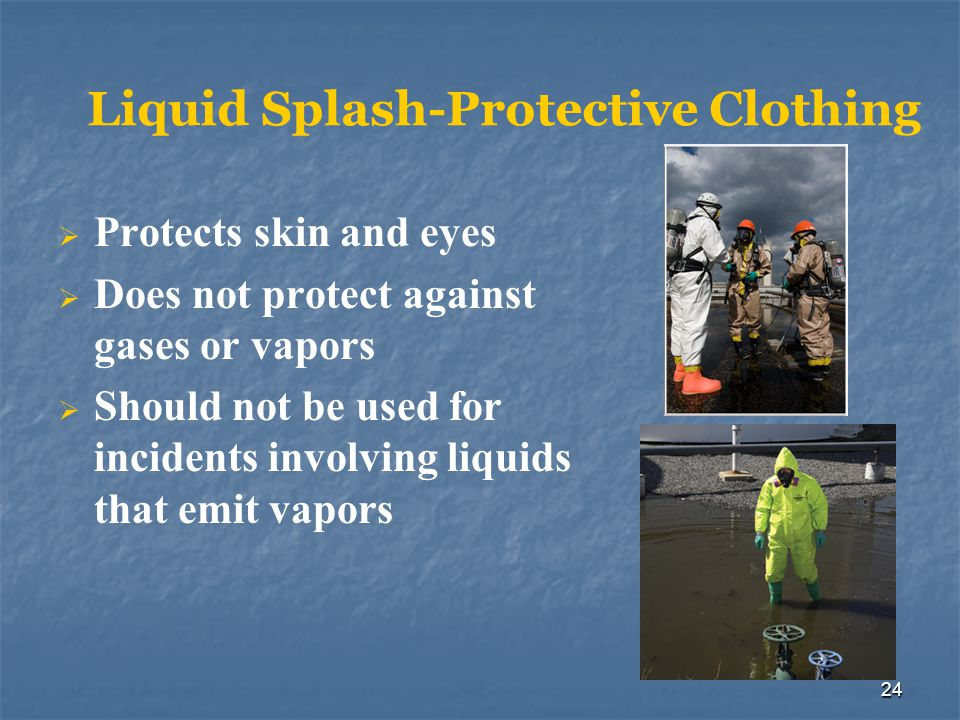 24 Liquid Splash-Protective Clothing Protects skin and eyes Does not protect against gases or vapors Should not be used for incidents involving liquid