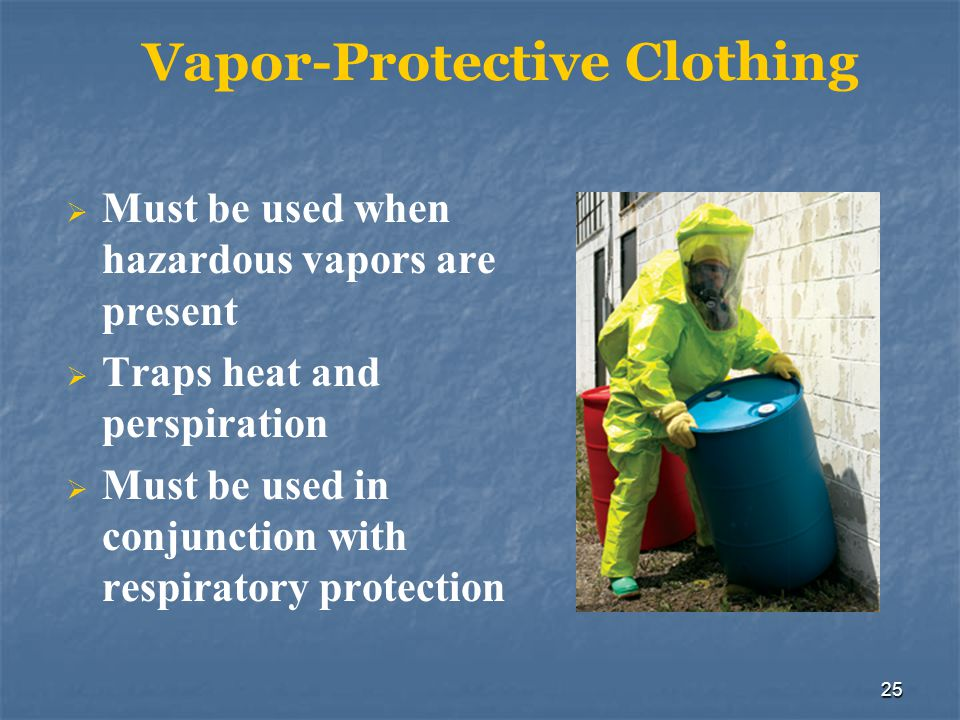 25 Vapor-Protective Clothing Must be used when hazardous vapors are present Traps heat and perspiration Must be used in conjunction with respiratory p