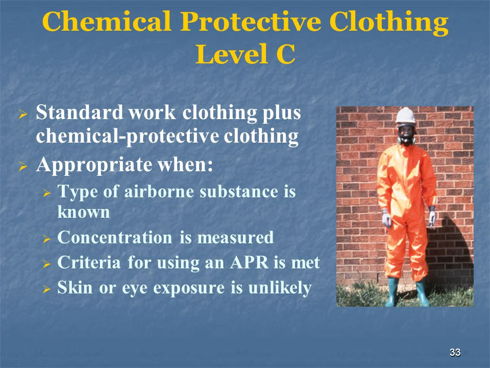 33 Chemical Protective Clothing Level C Standard work clothing plus chemical-protective clothing Appropriate when: Type of airborne substance is known