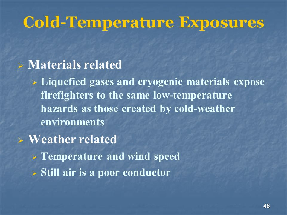 46 Cold-Temperature Exposures Materials related Liquefied gases and cryogenic materials expose firefighters to the same low-temperature hazards as tho
