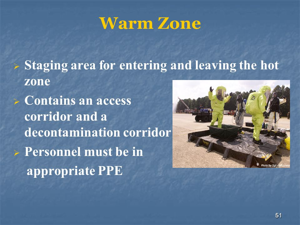 51 Warm Zone Staging area for entering and leaving the hot zone Contains an access corridor and a decontamination corridor Personnel must be in approp