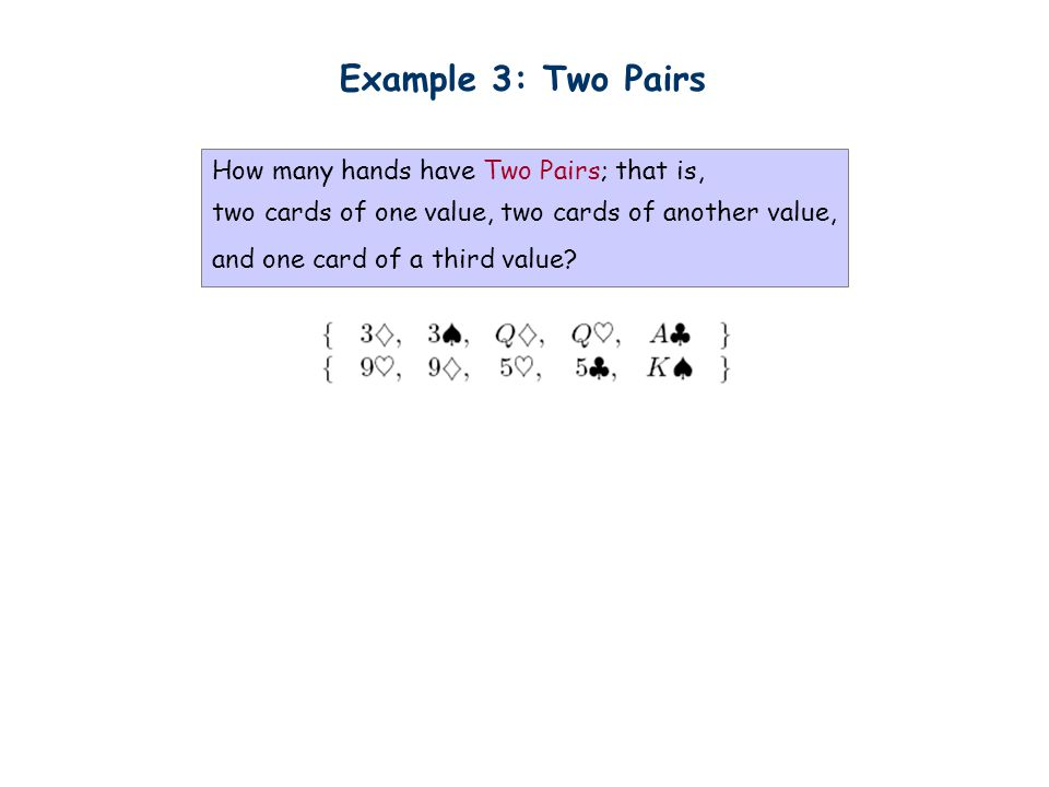 Example 3: Two Pairs How many hands have Two Pairs; that is, two cards of one value, two cards of another value, and one card of a third value