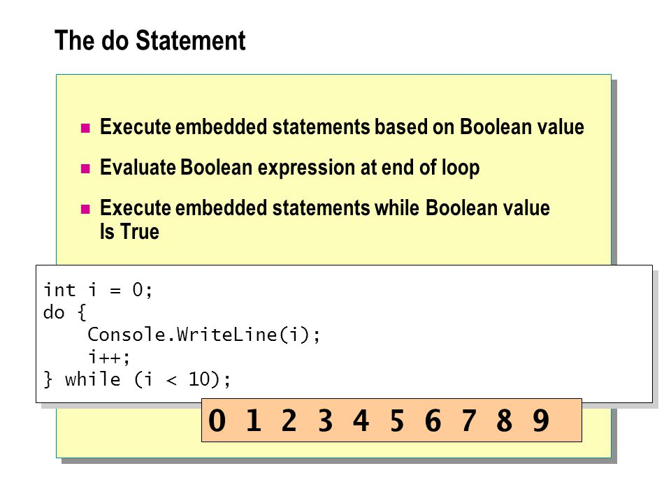 The do Statement Execute embedded statements based on Boolean value Evaluate Boolean expression at end of loop Execute embedded statements while Boolean value Is True int i = 0; do { Console.WriteLine(i); i++; } while (i < 10); int i = 0; do { Console.WriteLine(i); i++; } while (i < 10); 0 1 2 3 4 5 6 7 8 9