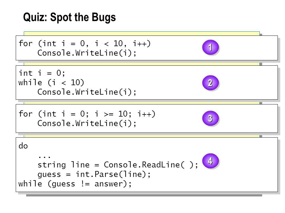 Quiz: Spot the Bugs for (int i = 0, i < 10, i++) Console.WriteLine(i); for (int i = 0, i < 10, i++) Console.WriteLine(i); int i = 0; while (i < 10) Co