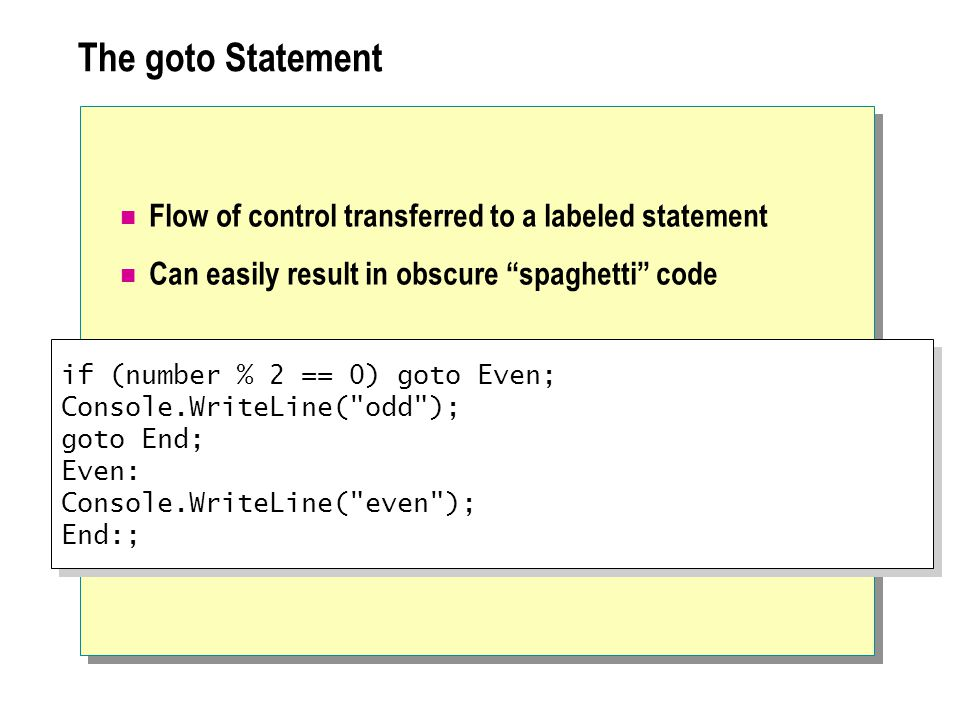 The goto Statement Flow of control transferred to a labeled statement Can easily result in obscure spaghetti code if (number % 2 == 0) goto Even; Cons